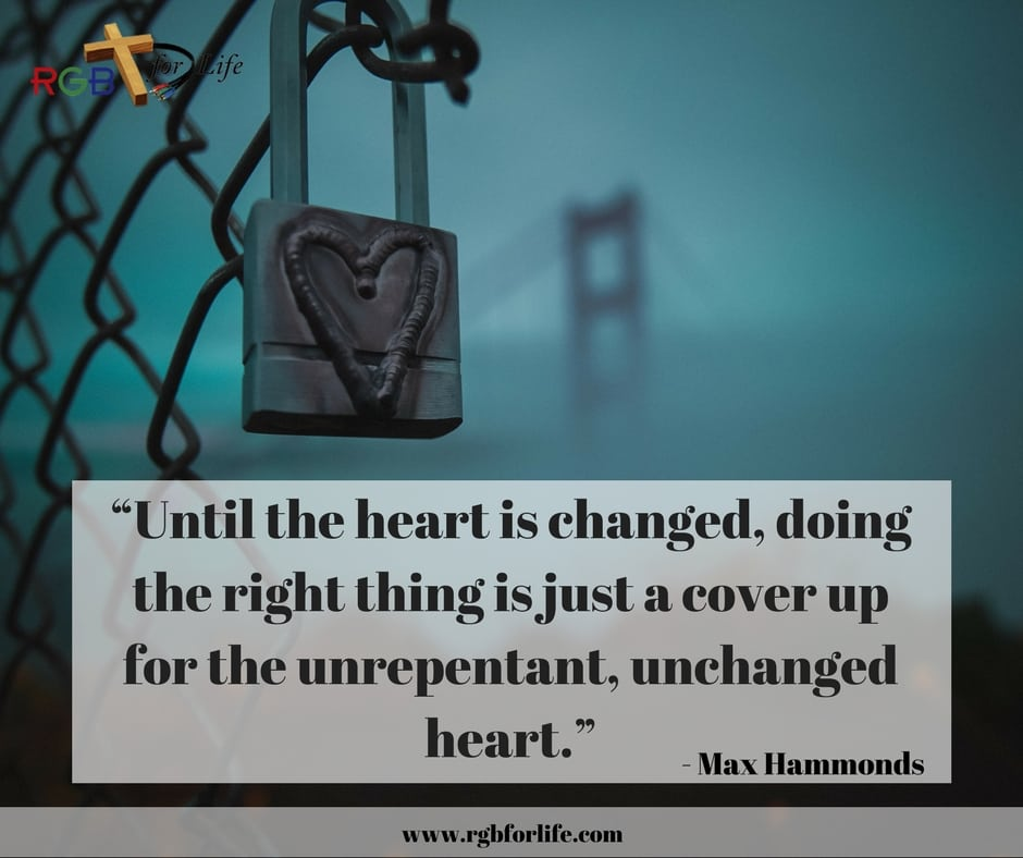 "RGB4Life - ""Until the heart is changed, doing the right thing is just a cover up for the unrepentant, unchanged heart."""