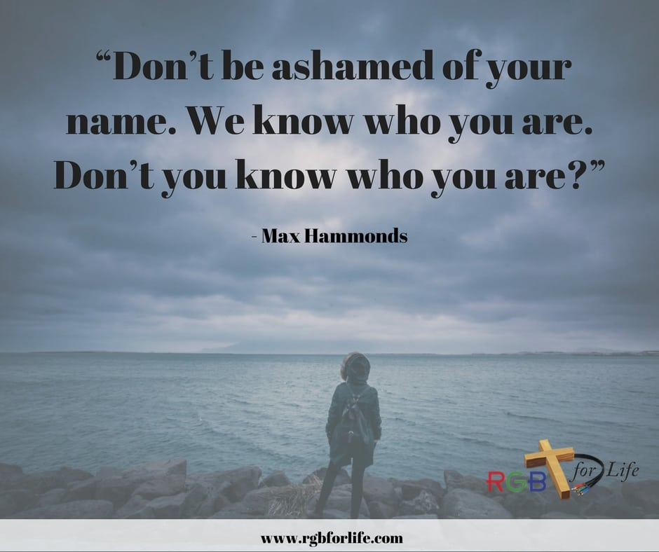 Don't be ashamed of your name. We know who you are. Don't you know who you are?