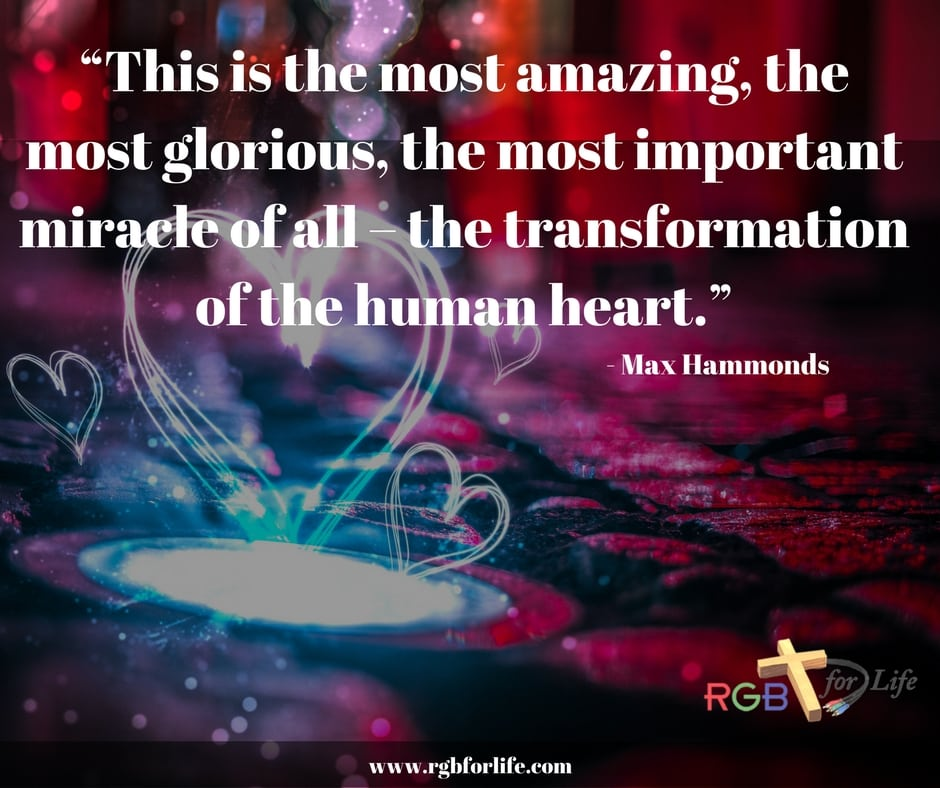 "RGB4life - ""This is the most amazing, the most glorious, the most important miracle of all – the transformation of the human heart."""