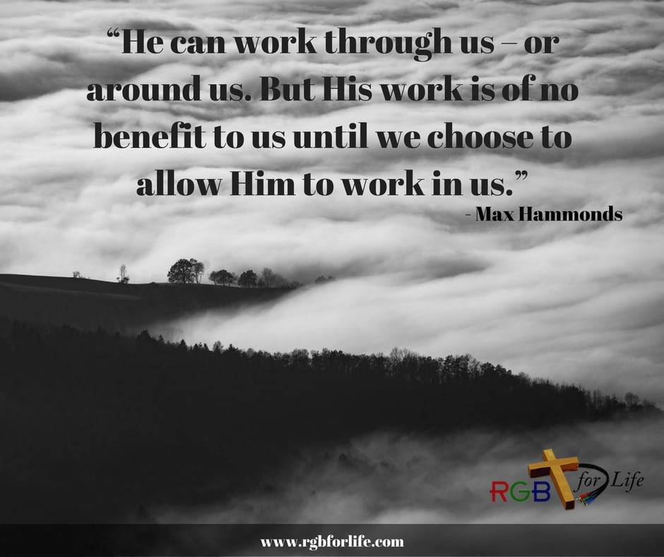 "RGB4life - ""He can work through us – or around us. But His work is of no benefit to us until we choose to allow Him to work in us."""