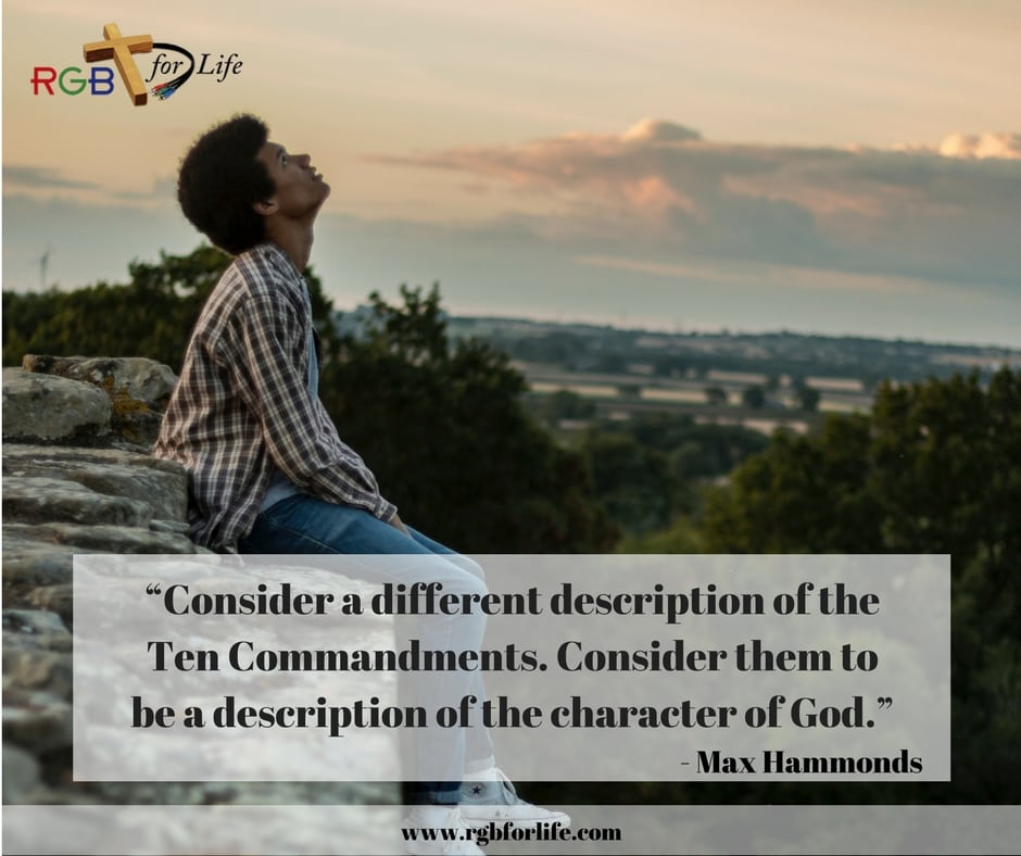 "RGB4life -  ""Consider a different description of the Ten Commandments. Consider them to be a description of the character of God."""