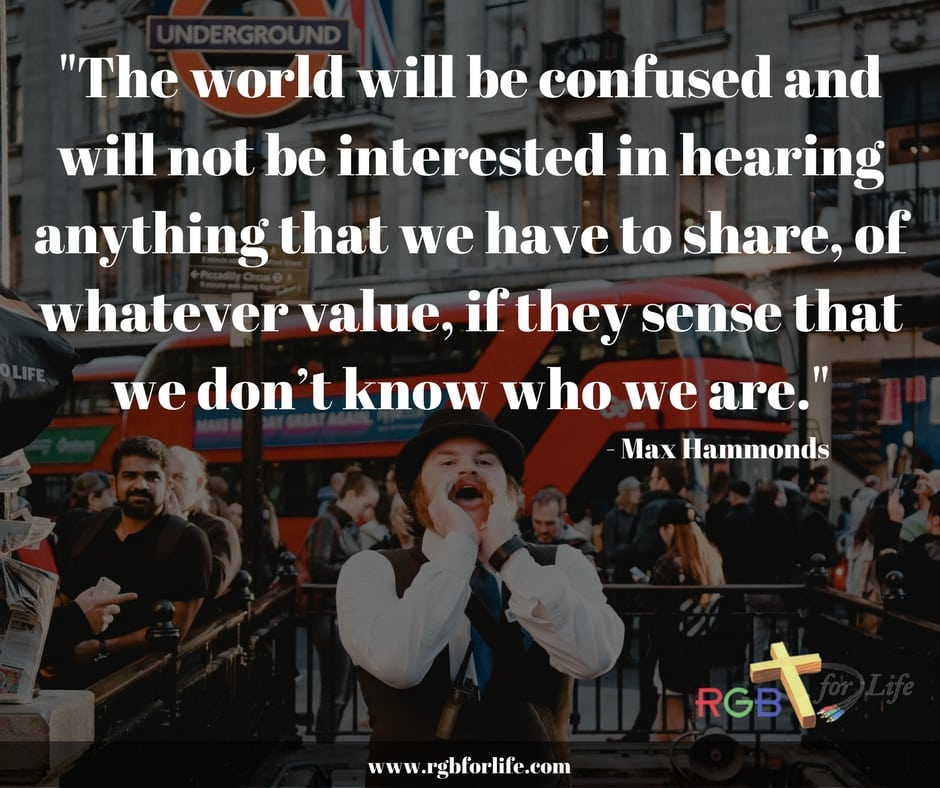 RGB 4 Life - The world will be confused and will not be interested in hearing anything that we have to share, of whatever value, if they sense that we don't know who we are.