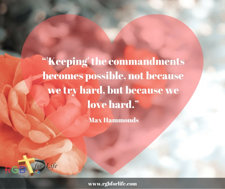 "RGB4life - ""Keeping"" the commandments becomes possible, not because we try hard, but because we love hard."""