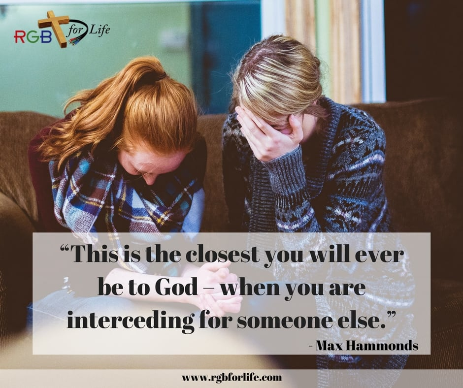 "RGB4life - ""This is the closest you will ever be to God – when you are interceding for someone else."""