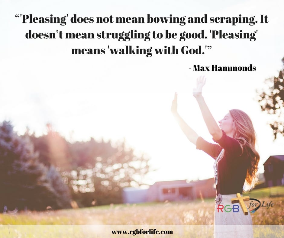 "RGB4life - """"Pleasing"" does not mean bowing and scraping. It doesn't mean struggling to be good. ""Pleasing"" means ""walking with God."""""