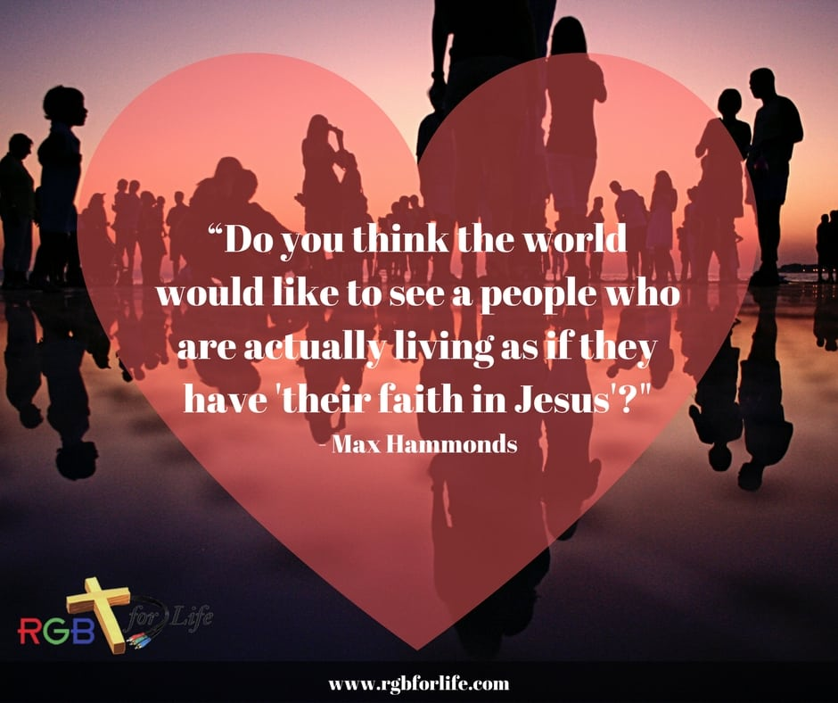 "RGB4life - Do you think the world would like to see a people who are actually living as if they have ""their faith in Jesus""?"
