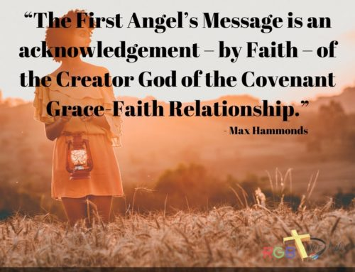 """The First Angel's Message is an acknowledgement – by Faith – of the Creator God of the Covenant Grace-Faith Relationship."""