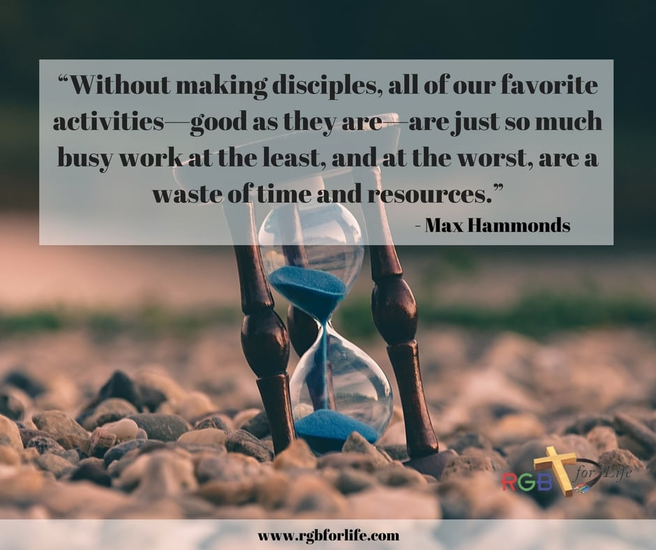 """RGB4Life - """"Without making disciples, all of our favorite activities—good as they are—are just so much busy work at the least, and at the worst, are a waste of time and resources."""""""